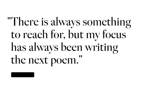 There is always something to reach for, but my focus has always been writing the next poem said Elizabeth Acevedo