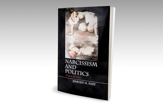 Narcissism and Politics: Dreams of Glory (Cambridge University Press, 2015)